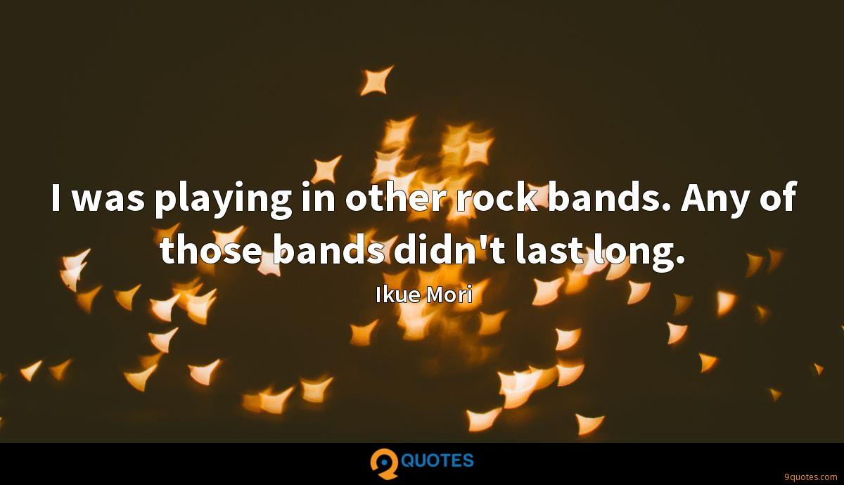 I was playing in other rock bands. Any of those bands didn't last long.