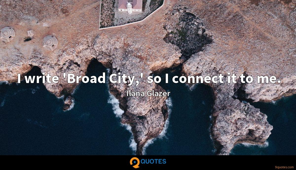 I write 'Broad City,' so I connect it to me.