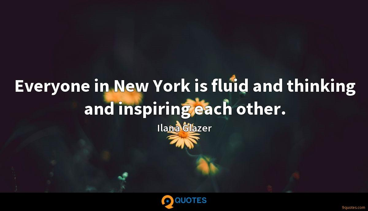 Everyone in New York is fluid and thinking and inspiring each other.