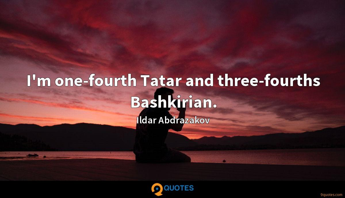 I'm one-fourth Tatar and three-fourths Bashkirian.