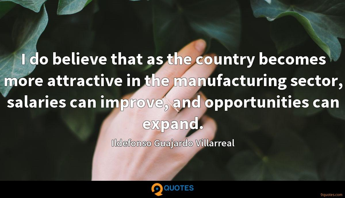 I do believe that as the country becomes more attractive in the manufacturing sector, salaries can improve, and opportunities can expand.