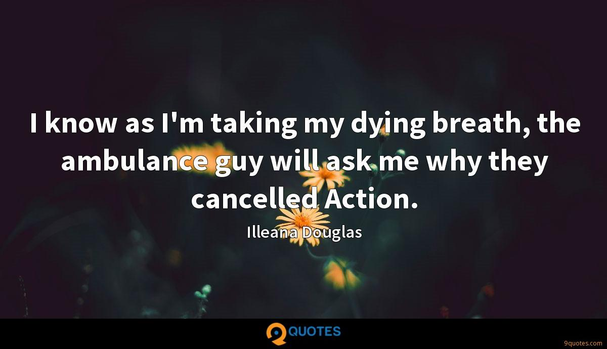 I know as I'm taking my dying breath, the ambulance guy will ask me why they cancelled Action.