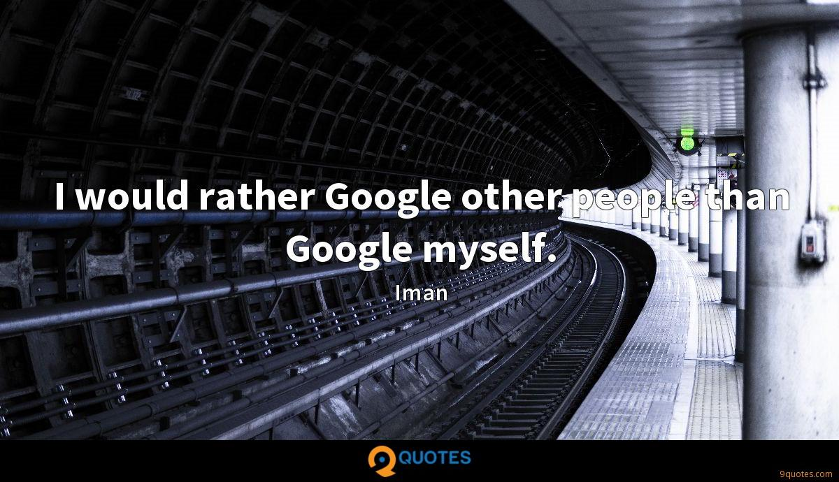 I would rather Google other people than Google myself.