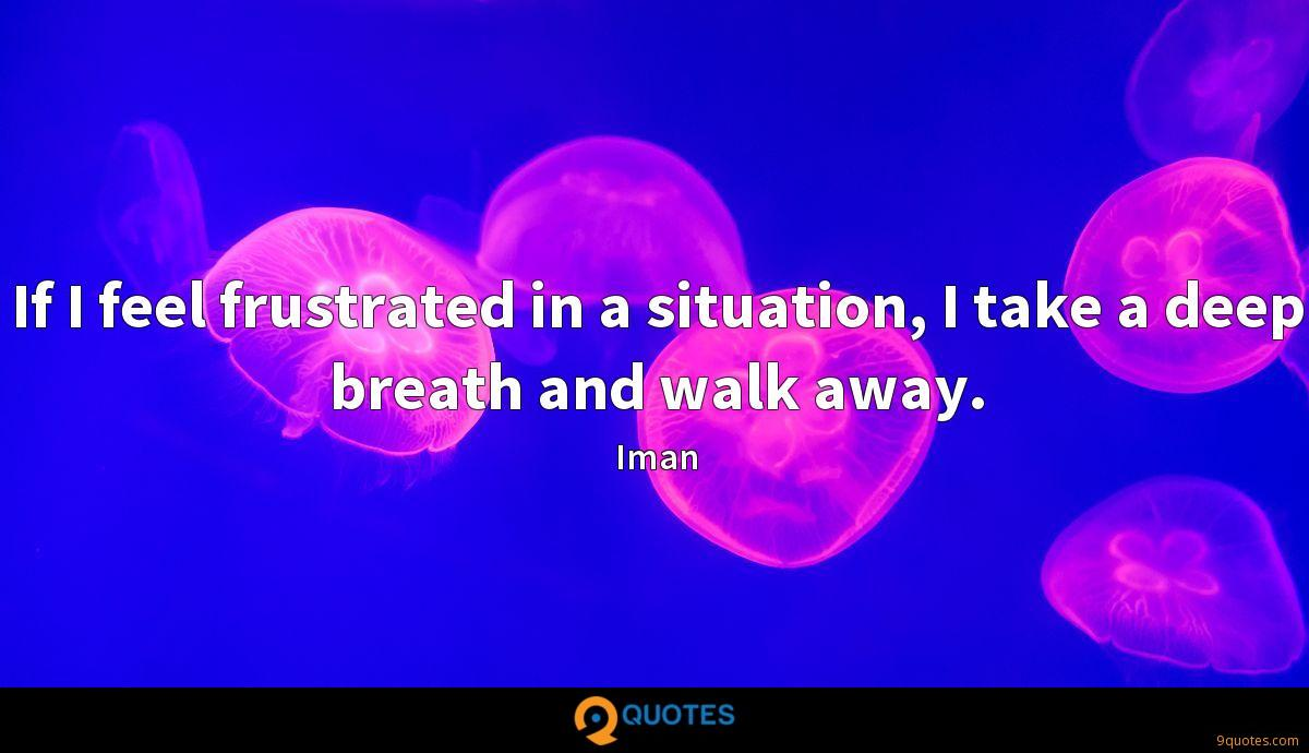 If I feel frustrated in a situation, I take a deep breath and walk away.