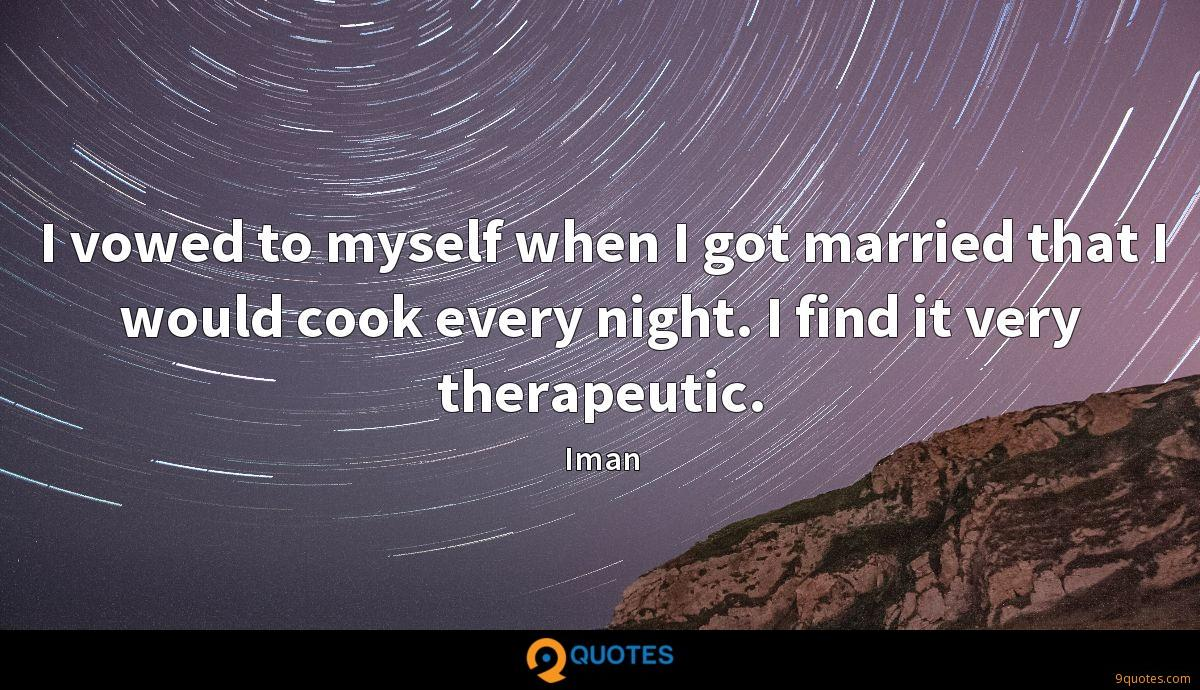 I vowed to myself when I got married that I would cook every night. I find it very therapeutic.
