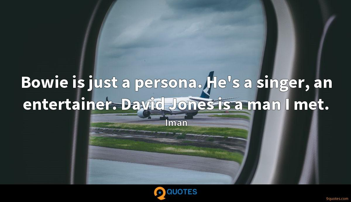 Bowie is just a persona. He's a singer, an entertainer. David Jones is a man I met.