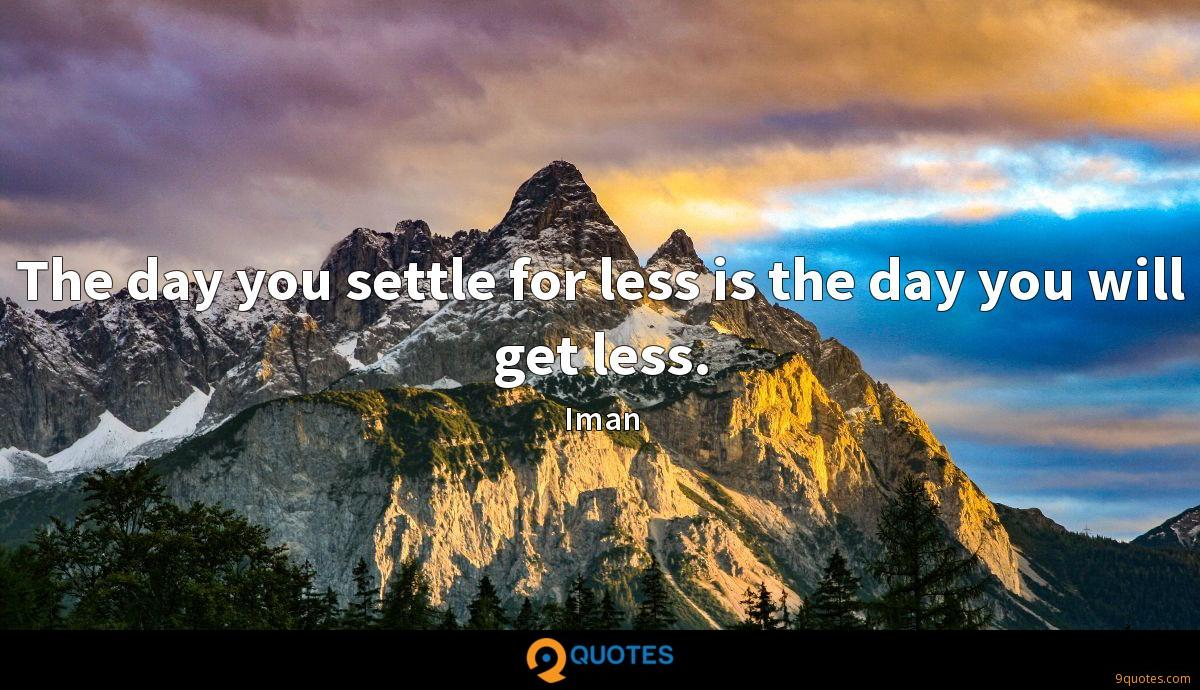 The day you settle for less is the day you will get less.