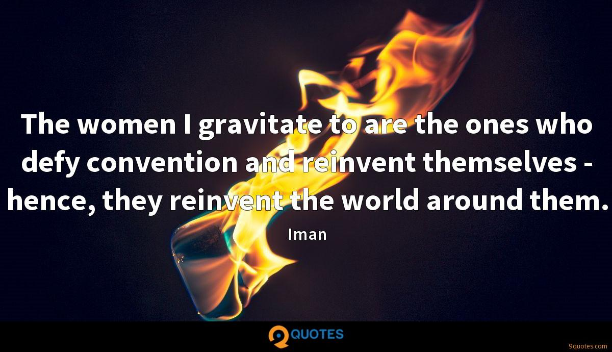The women I gravitate to are the ones who defy convention and reinvent themselves - hence, they reinvent the world around them.