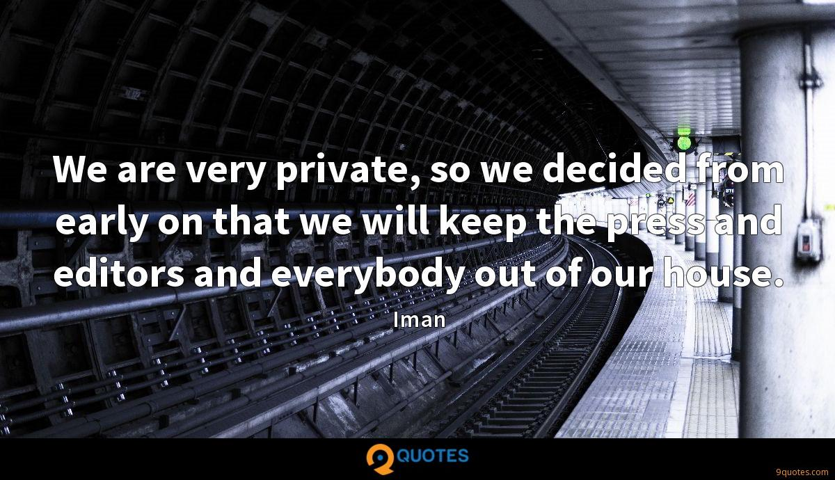 We are very private, so we decided from early on that we will keep the press and editors and everybody out of our house.