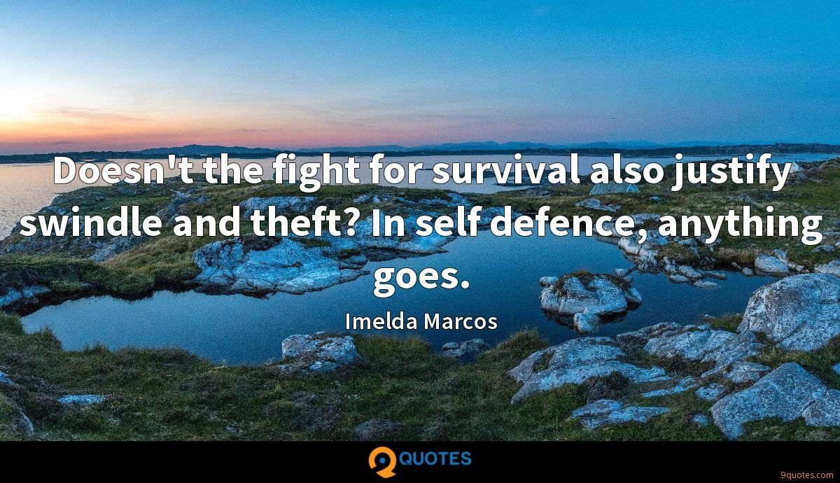 Doesn't the fight for survival also justify swindle and theft? In self defence, anything goes.