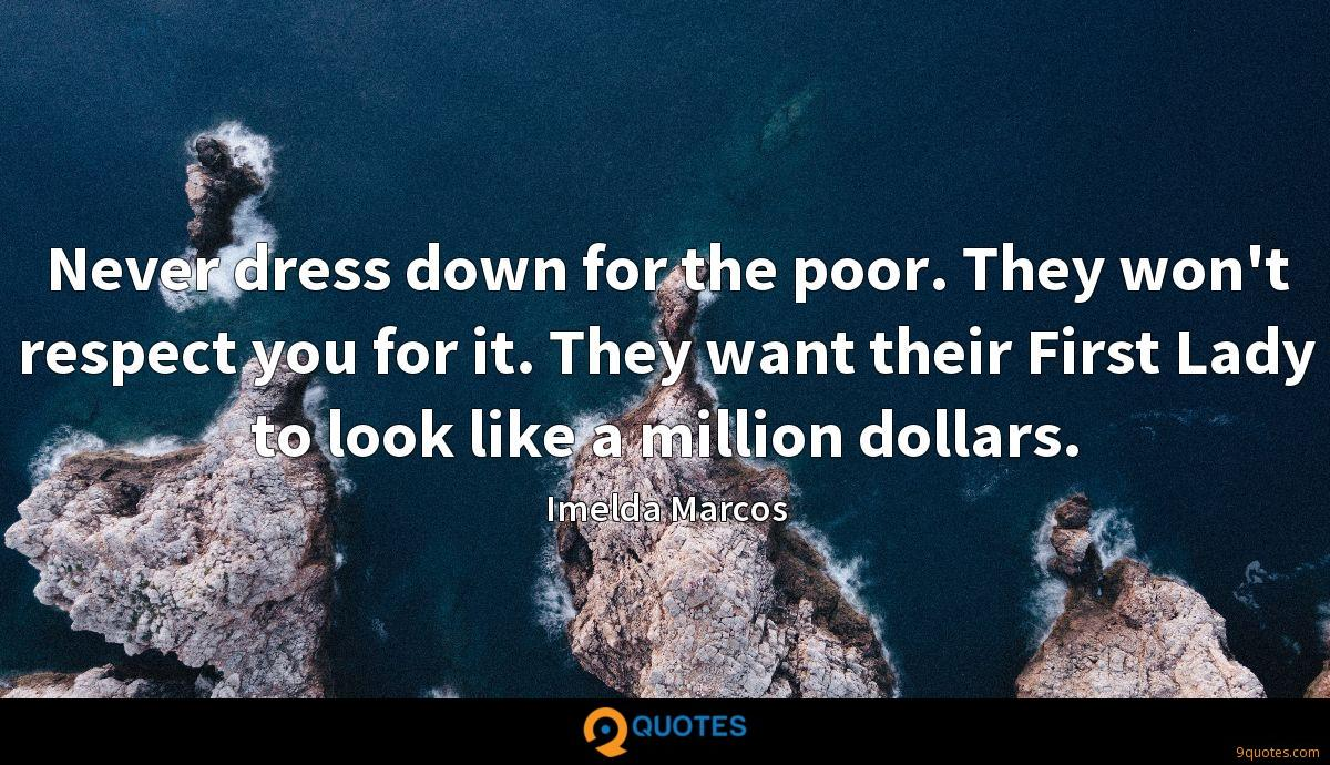 Never dress down for the poor. They won't respect you for it. They want their First Lady to look like a million dollars.