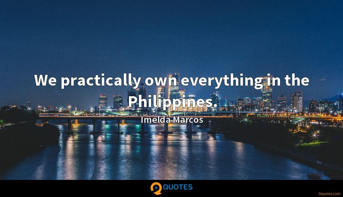 We practically own everything in the Philippines.
