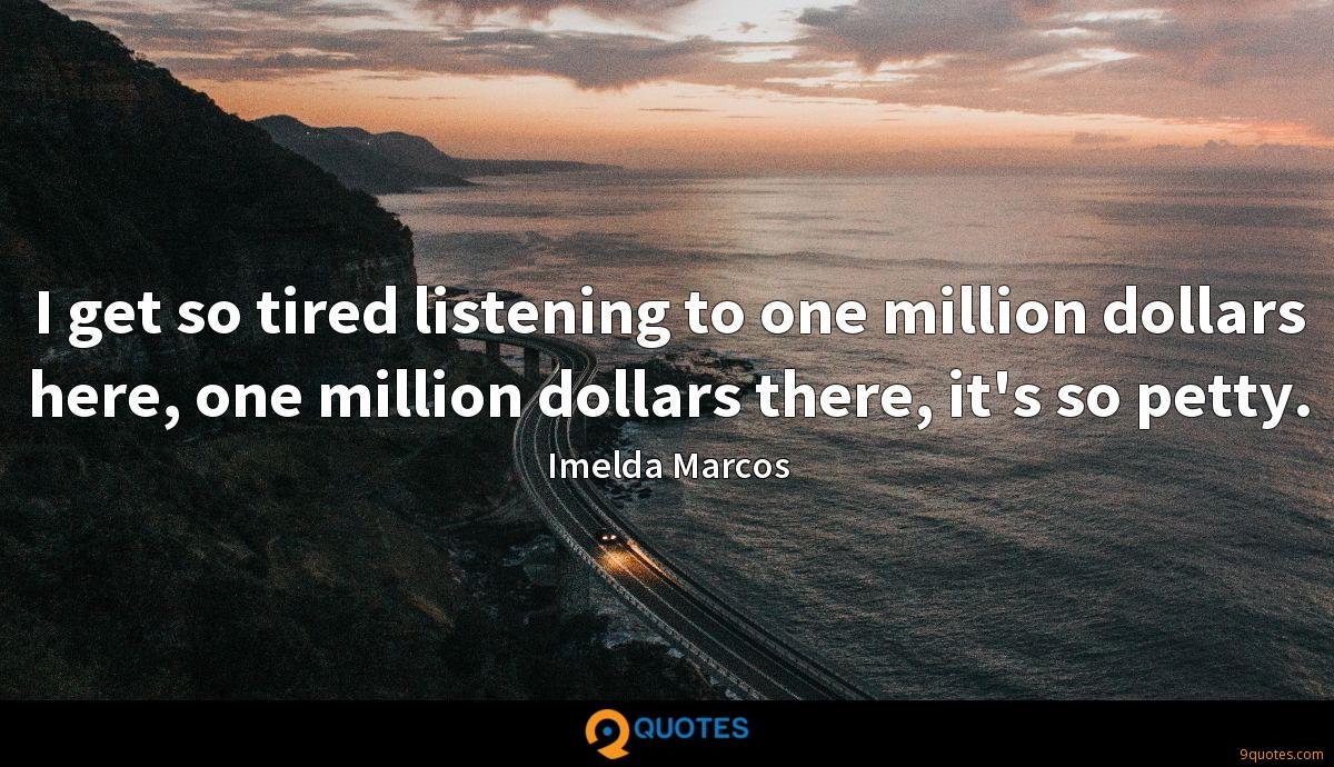I get so tired listening to one million dollars here, one million dollars there, it's so petty.