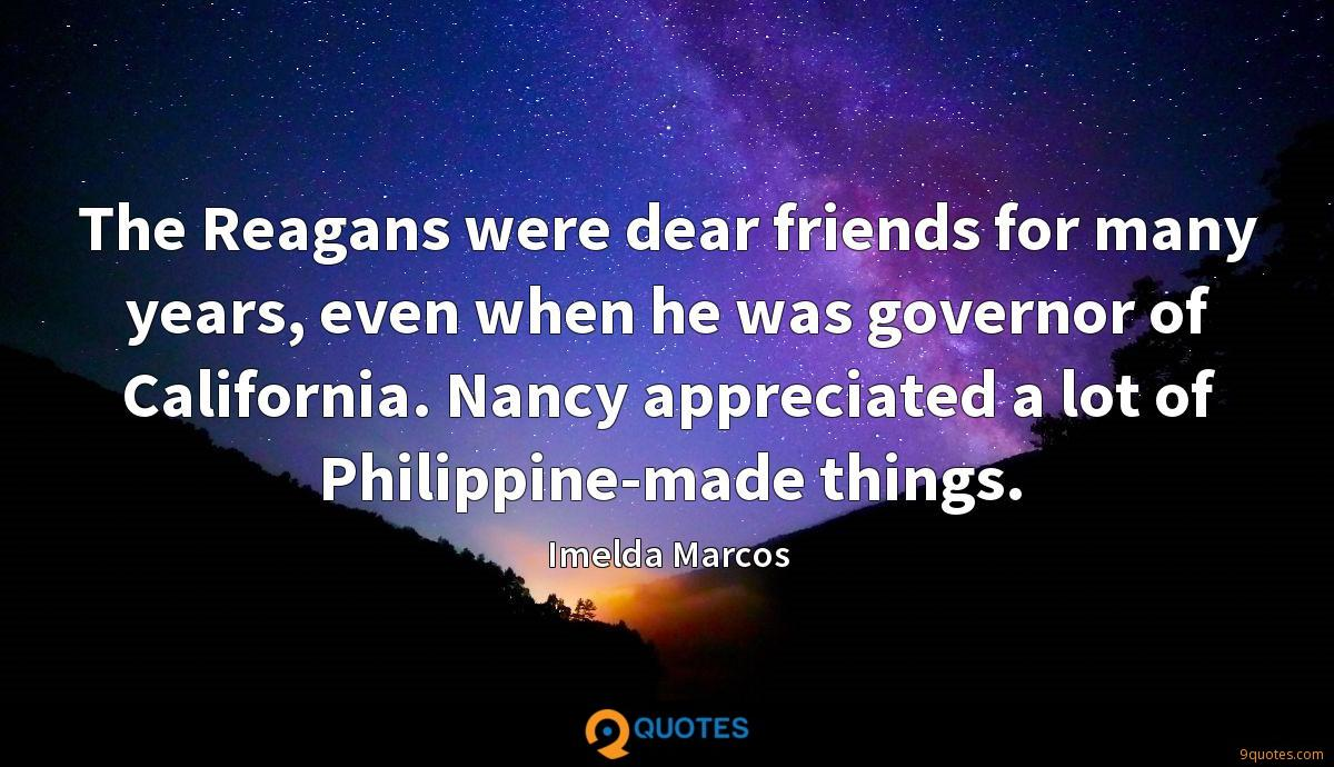 The Reagans were dear friends for many years, even when he was governor of California. Nancy appreciated a lot of Philippine-made things.