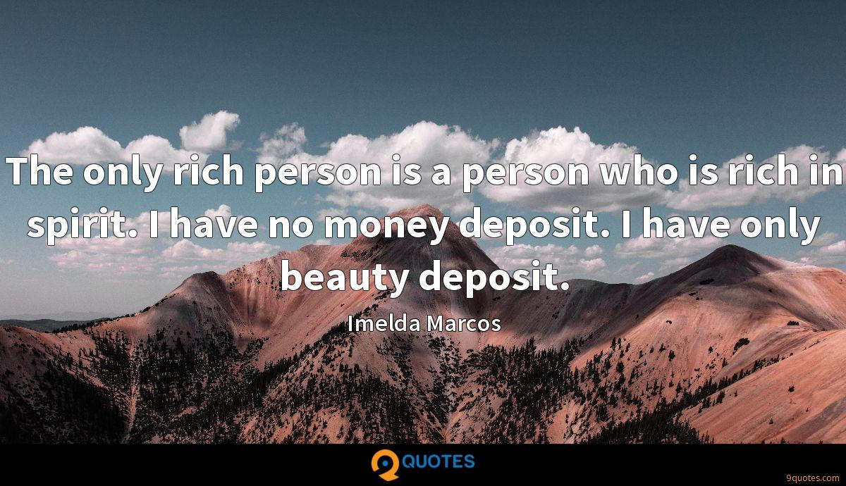 The only rich person is a person who is rich in spirit. I have no money deposit. I have only beauty deposit.
