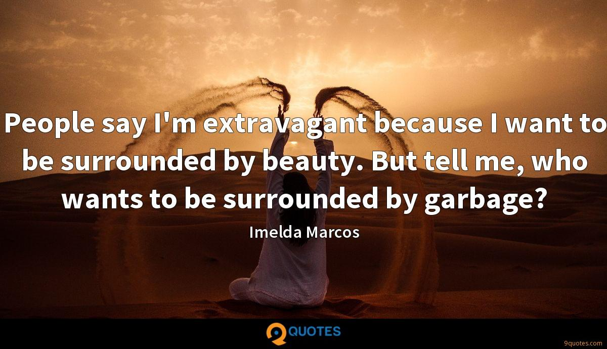 People say I'm extravagant because I want to be surrounded by beauty. But tell me, who wants to be surrounded by garbage?