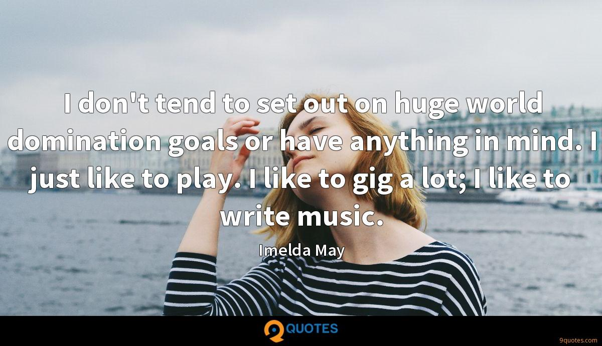 I don't tend to set out on huge world domination goals or have anything in mind. I just like to play. I like to gig a lot; I like to write music.