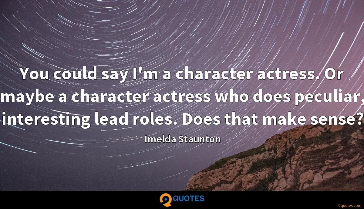 You could say I'm a character actress. Or maybe a character actress who does peculiar, interesting lead roles. Does that make sense?