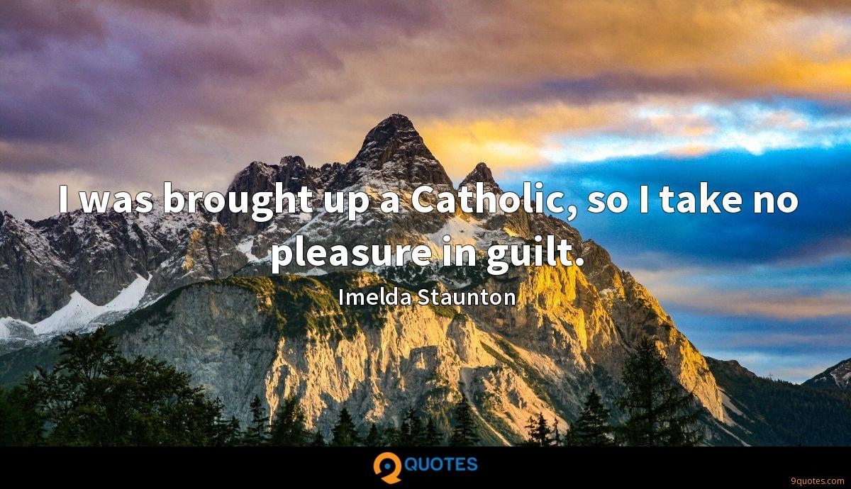 I was brought up a Catholic, so I take no pleasure in guilt.