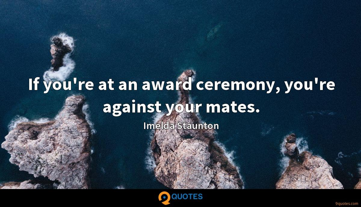 If you're at an award ceremony, you're against your mates.