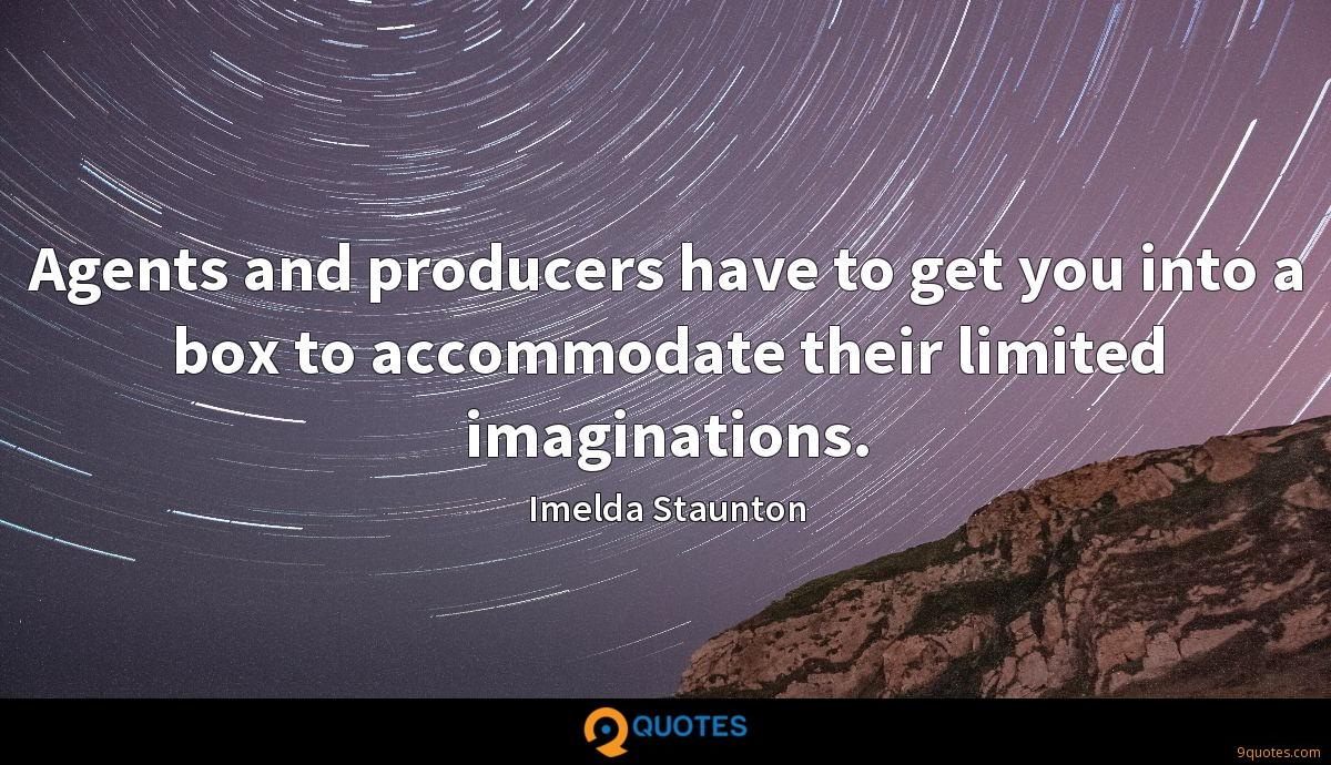 Agents and producers have to get you into a box to accommodate their limited imaginations.