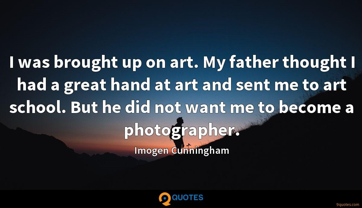 I was brought up on art. My father thought I had a great hand at art and sent me to art school. But he did not want me to become a photographer.