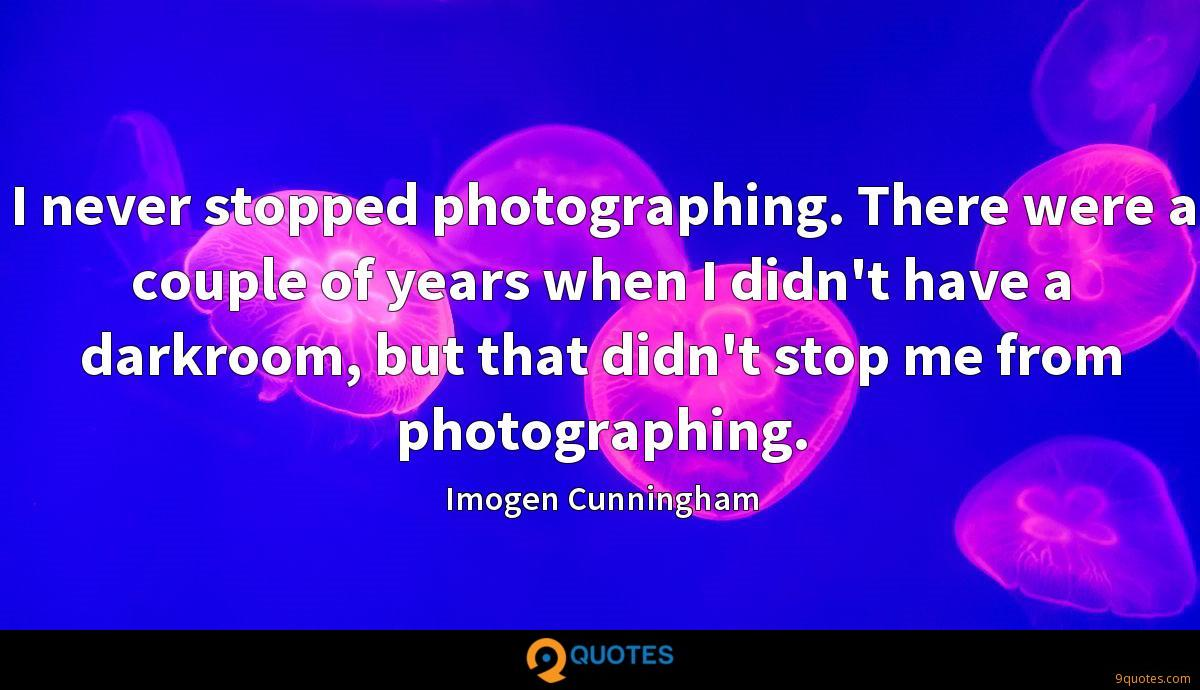 I never stopped photographing. There were a couple of years when I didn't have a darkroom, but that didn't stop me from photographing.
