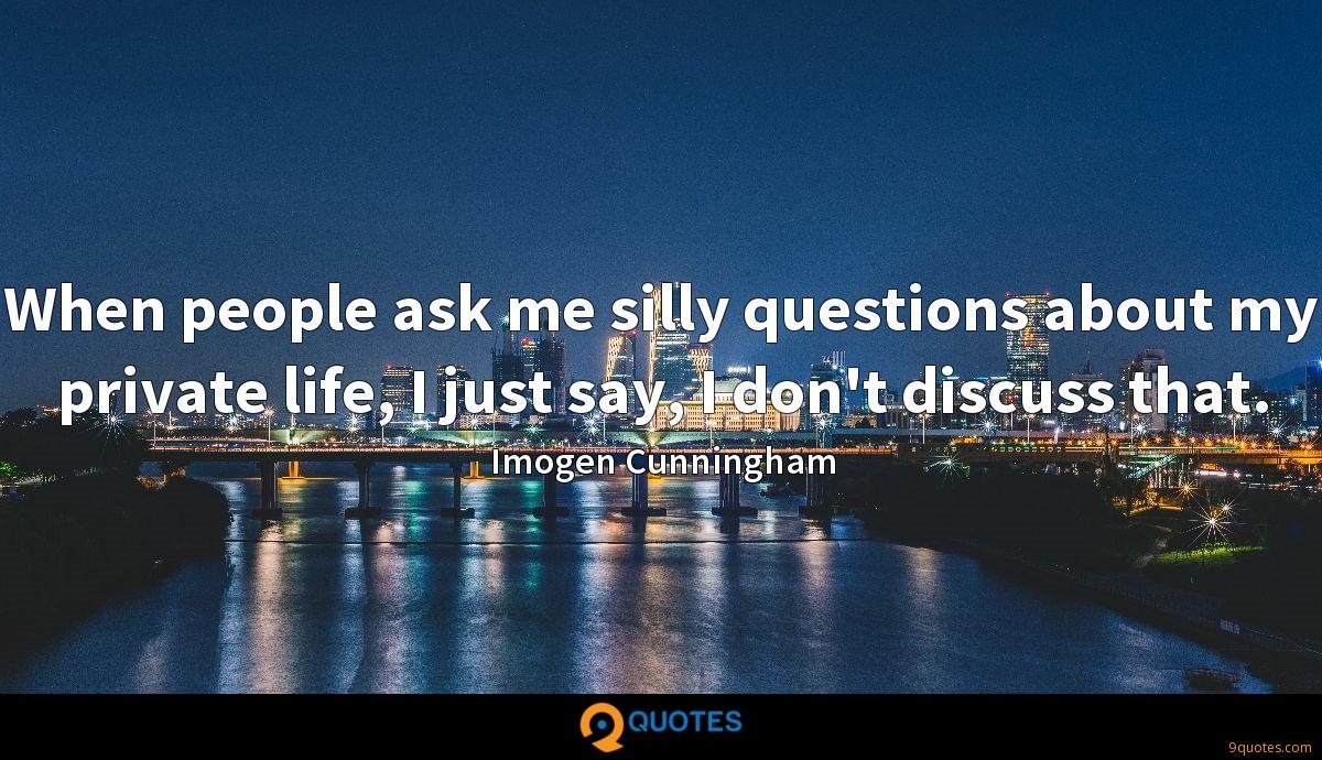 When people ask me silly questions about my private life, I just say, I don't discuss that.