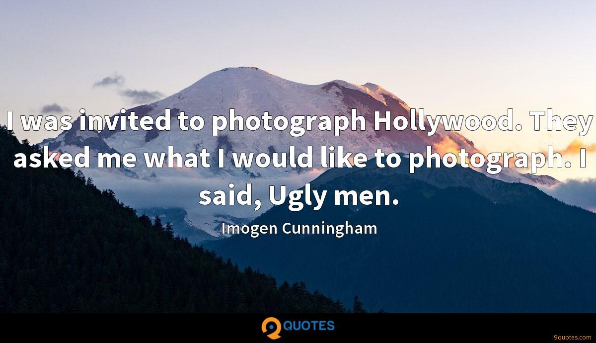 I was invited to photograph Hollywood. They asked me what I would like to photograph. I said, Ugly men.