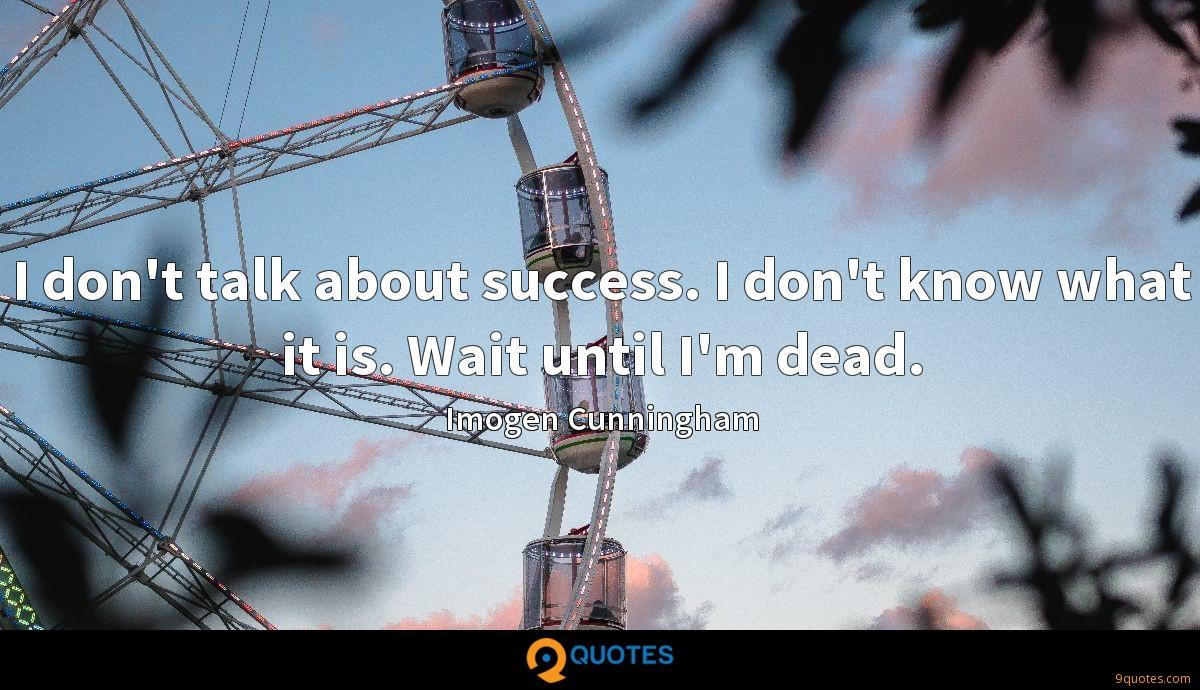 I don't talk about success. I don't know what it is. Wait until I'm dead.