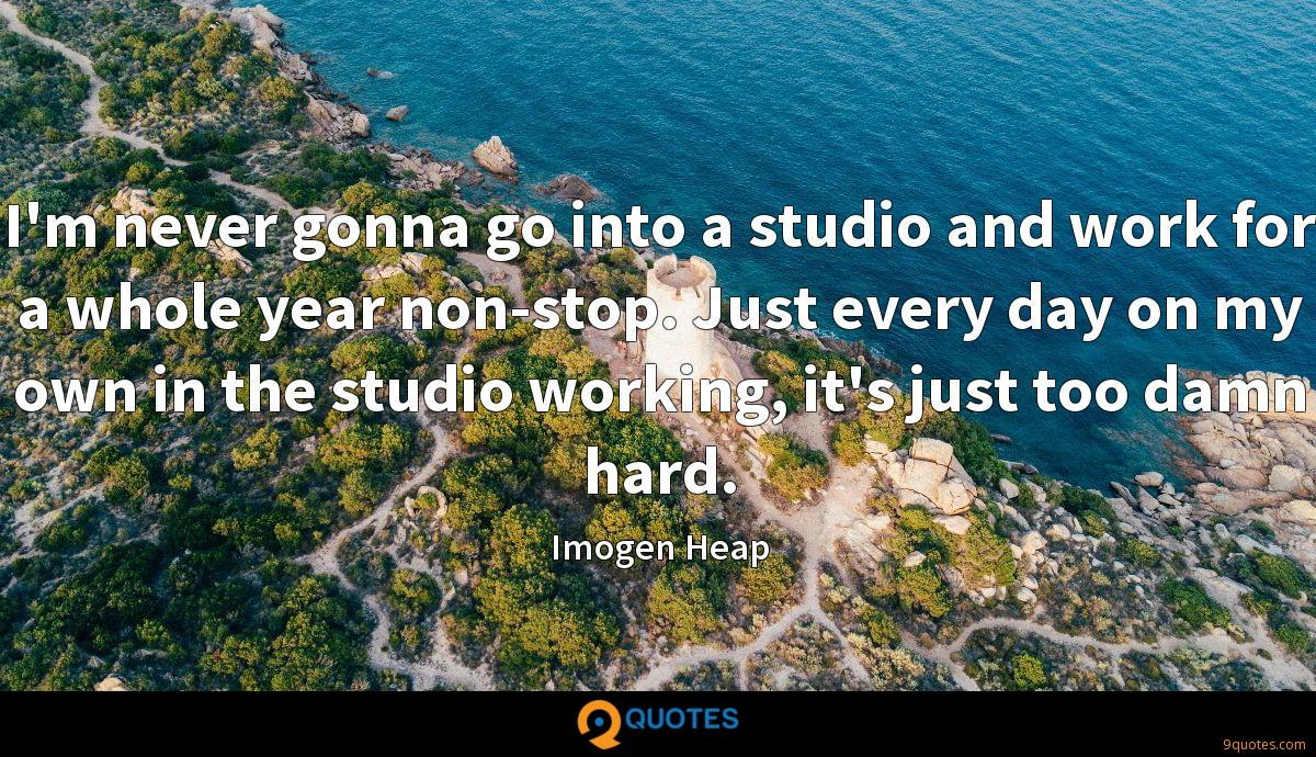 I'm never gonna go into a studio and work for a whole year non-stop. Just every day on my own in the studio working, it's just too damn hard.