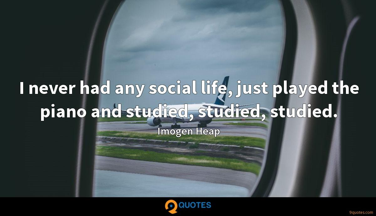 I never had any social life, just played the piano and studied, studied, studied.