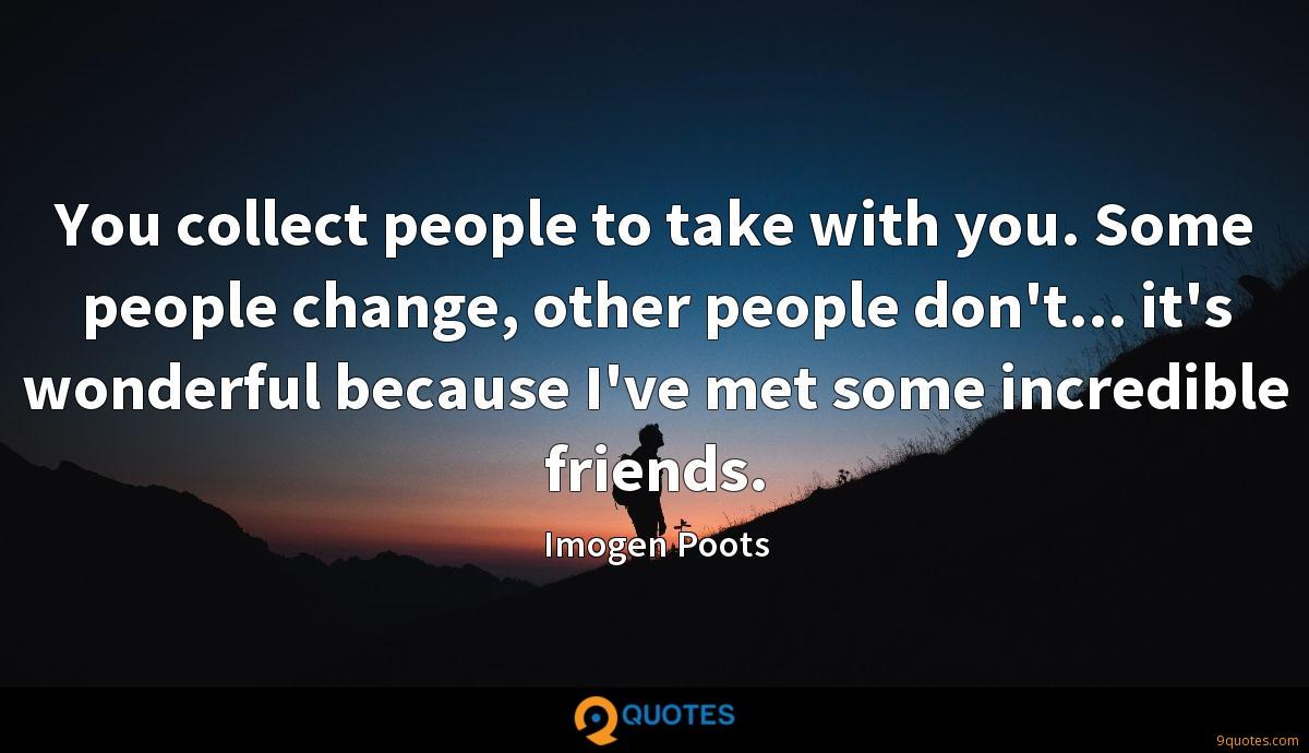 You collect people to take with you. Some people change, other people don't... it's wonderful because I've met some incredible friends.