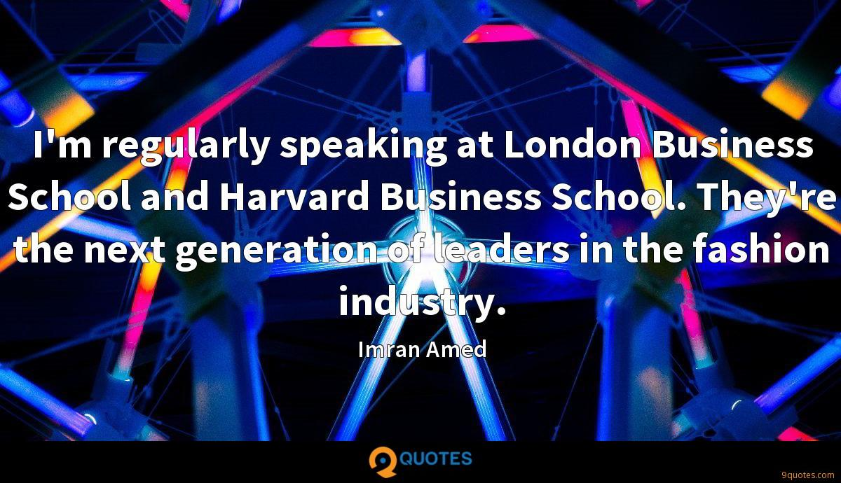 I'm regularly speaking at London Business School and Harvard Business School. They're the next generation of leaders in the fashion industry.