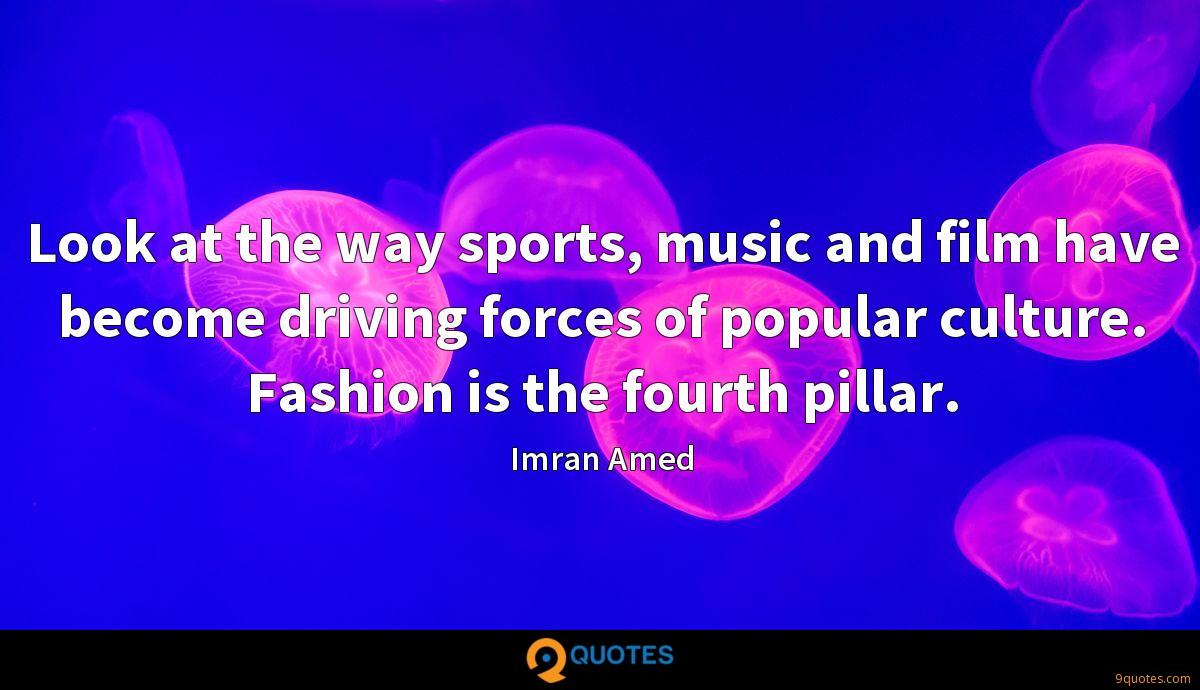 Look at the way sports, music and film have become driving forces of popular culture. Fashion is the fourth pillar.