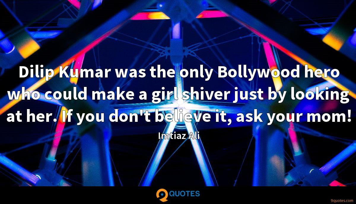 Dilip Kumar was the only Bollywood hero who could make a girl shiver just by looking at her. If you don't believe it, ask your mom!