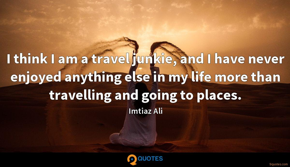 I think I am a travel junkie, and I have never enjoyed anything else in my life more than travelling and going to places.