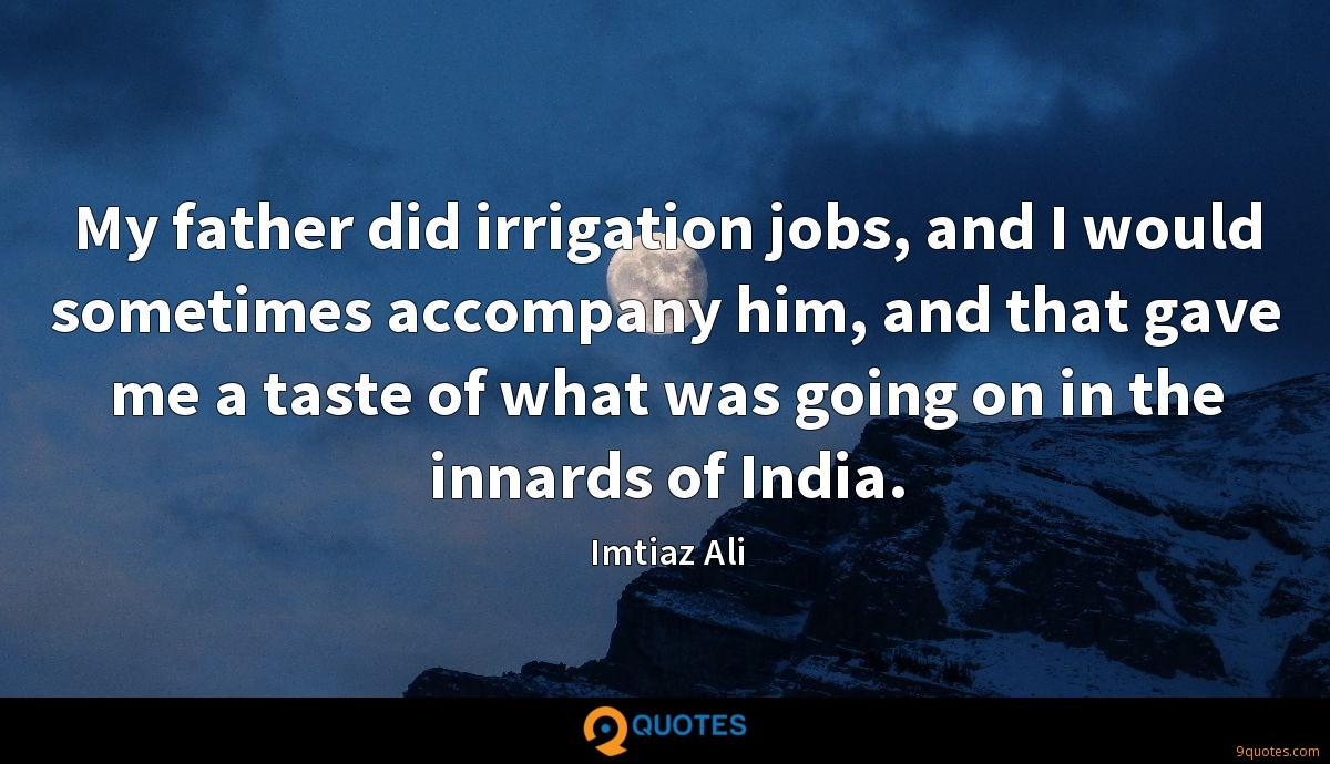 My father did irrigation jobs, and I would sometimes accompany him, and that gave me a taste of what was going on in the innards of India.