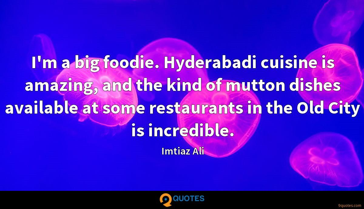 I'm a big foodie. Hyderabadi cuisine is amazing, and the kind of mutton dishes available at some restaurants in the Old City is incredible.
