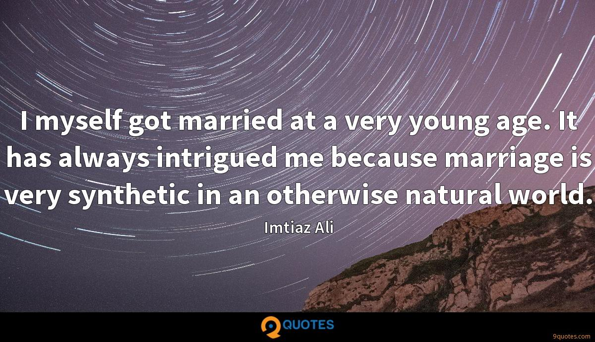 I myself got married at a very young age. It has always intrigued me because marriage is very synthetic in an otherwise natural world.
