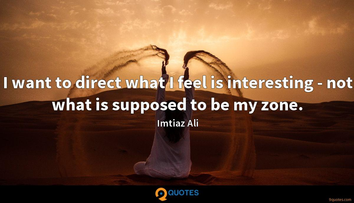 I want to direct what I feel is interesting - not what is supposed to be my zone.