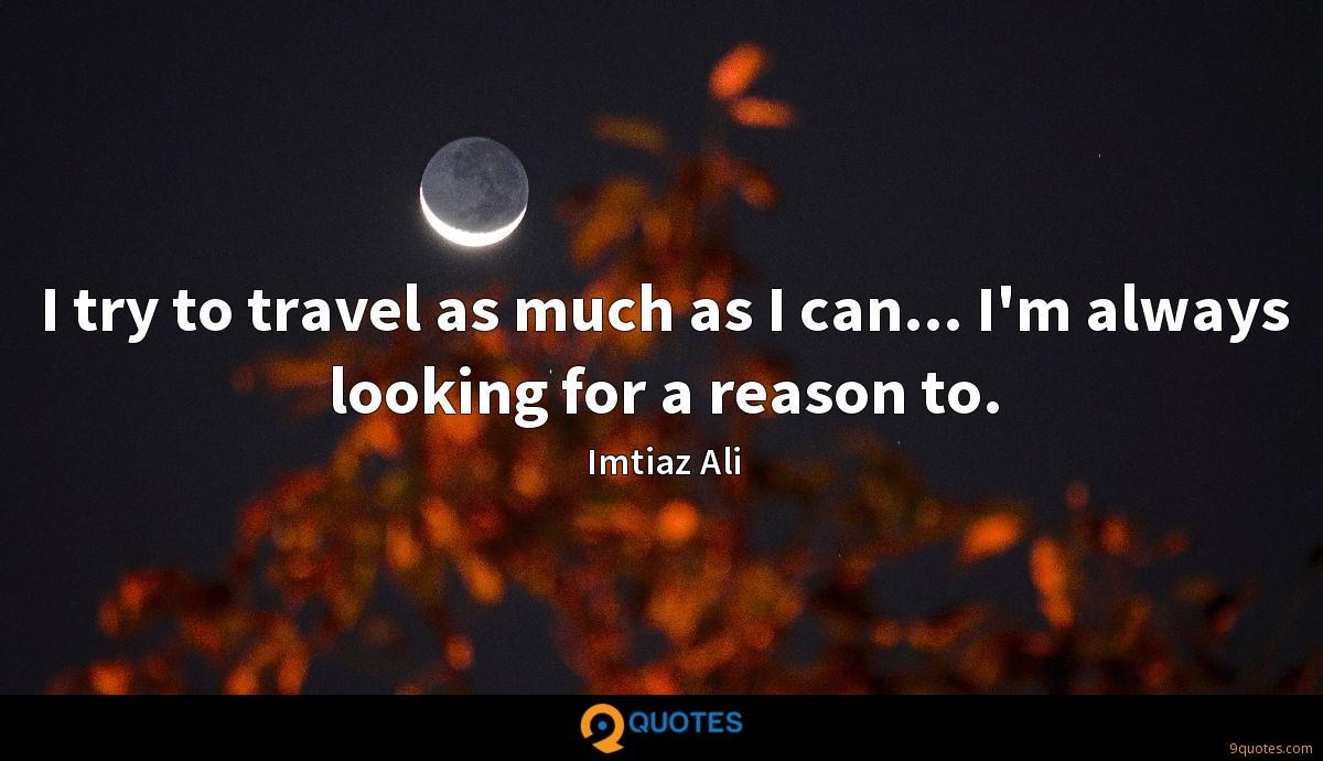 I try to travel as much as I can... I'm always looking for a reason to.