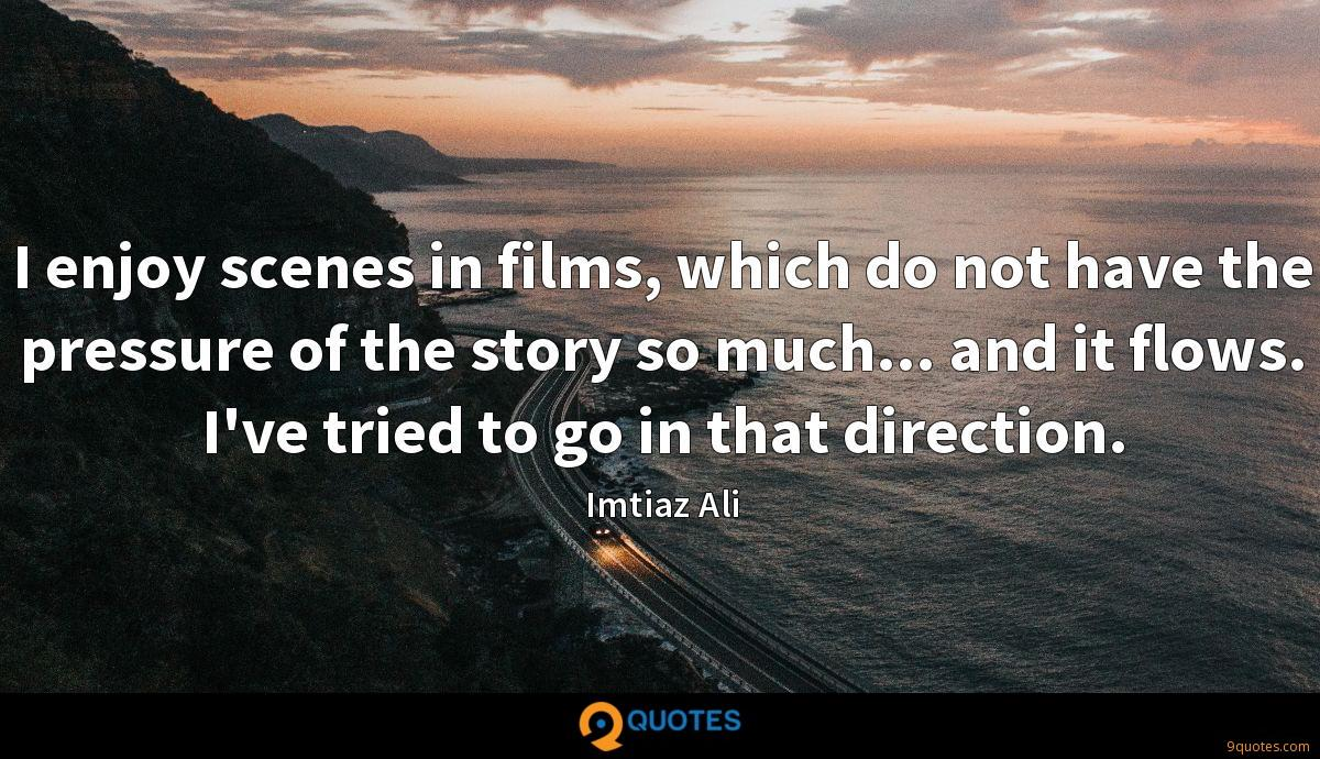 I enjoy scenes in films, which do not have the pressure of the story so much... and it flows. I've tried to go in that direction.