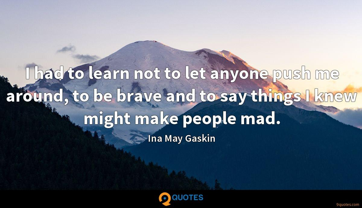 I had to learn not to let anyone push me around, to be brave and to say things I knew might make people mad.