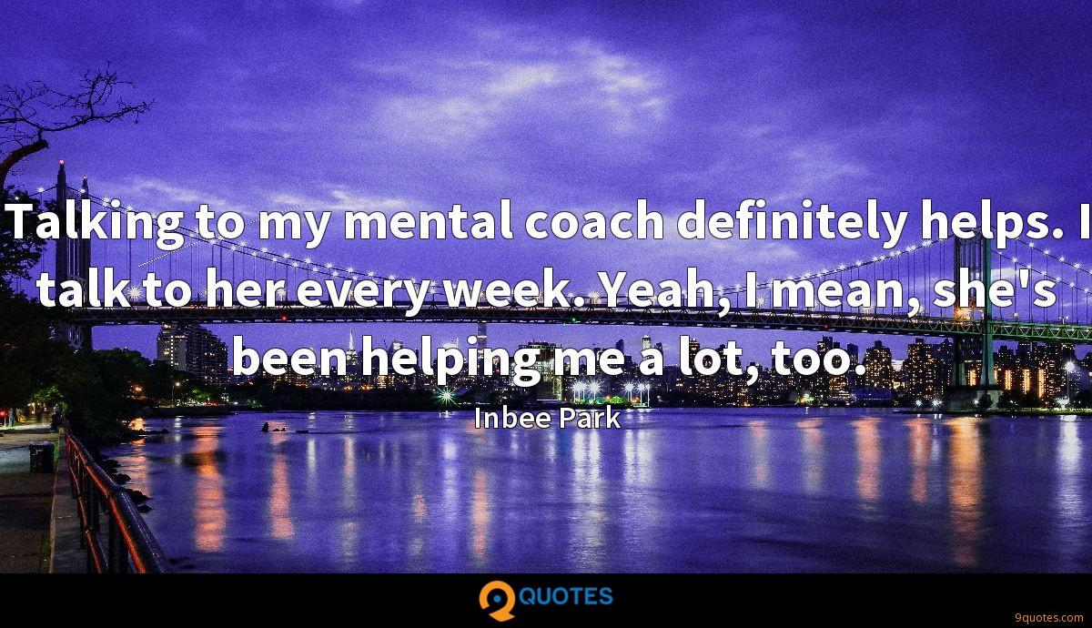 Talking to my mental coach definitely helps. I talk to her every week. Yeah, I mean, she's been helping me a lot, too.