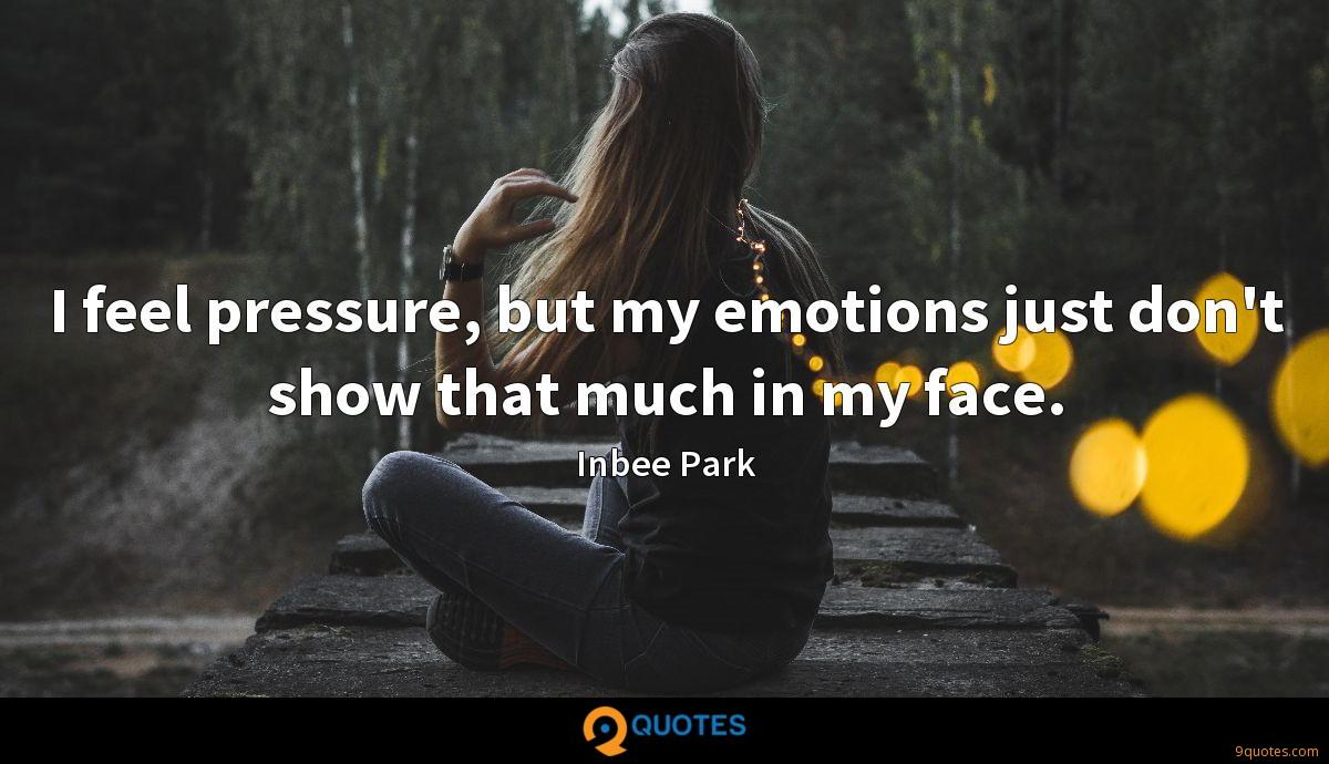 I feel pressure, but my emotions just don't show that much in my face.