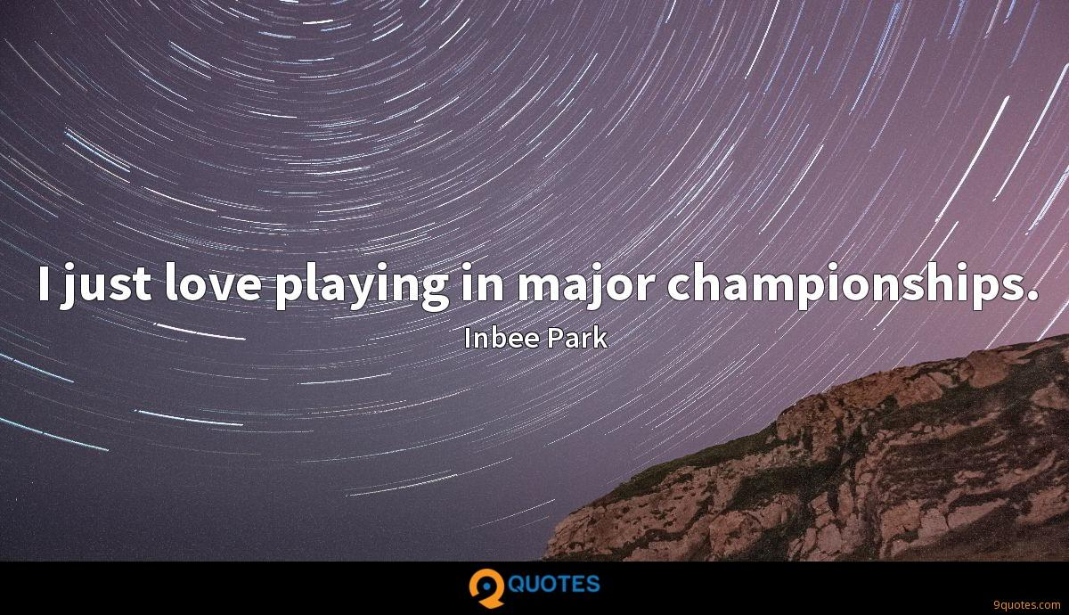 I just love playing in major championships.