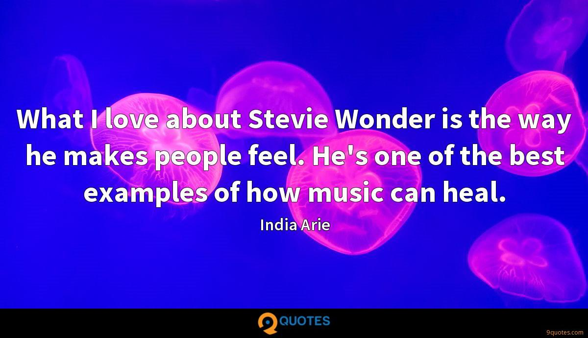 What I love about Stevie Wonder is the way he makes people feel. He's one of the best examples of how music can heal.