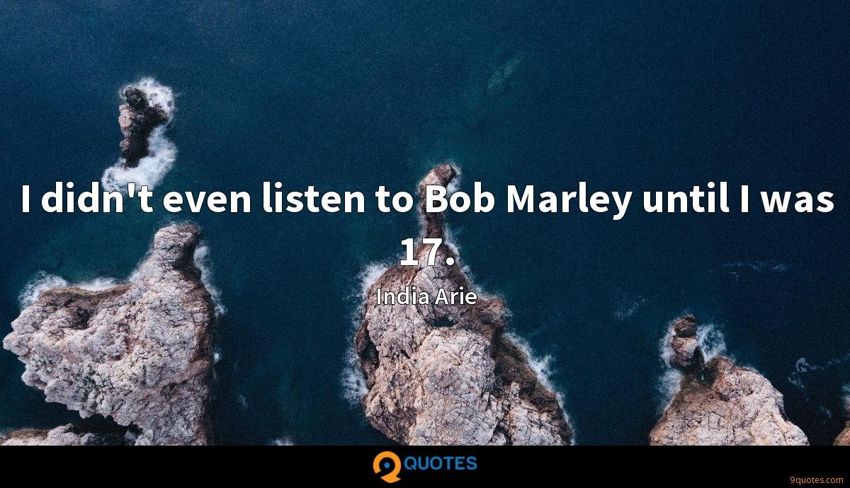 I didn't even listen to Bob Marley until I was 17.