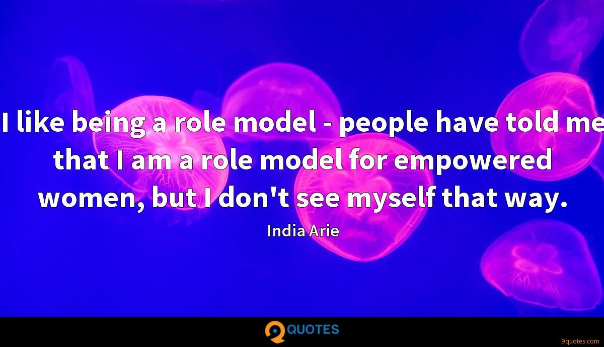 I like being a role model - people have told me that I am a role model for empowered women, but I don't see myself that way.